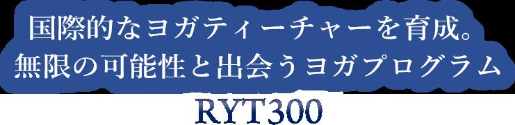 国際的なヨガティーチャーを育成。 無限の可能性と出会うヨガプログラム「RYT300」
